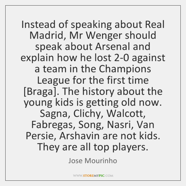 Instead of speaking about Real Madrid, Mr Wenger should speak about Arsenal ...