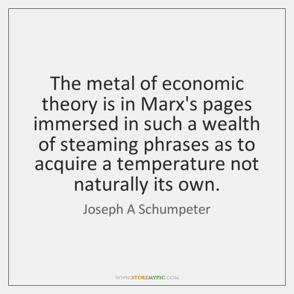 The metal of economic theory is in Marx's pages immersed in such ...