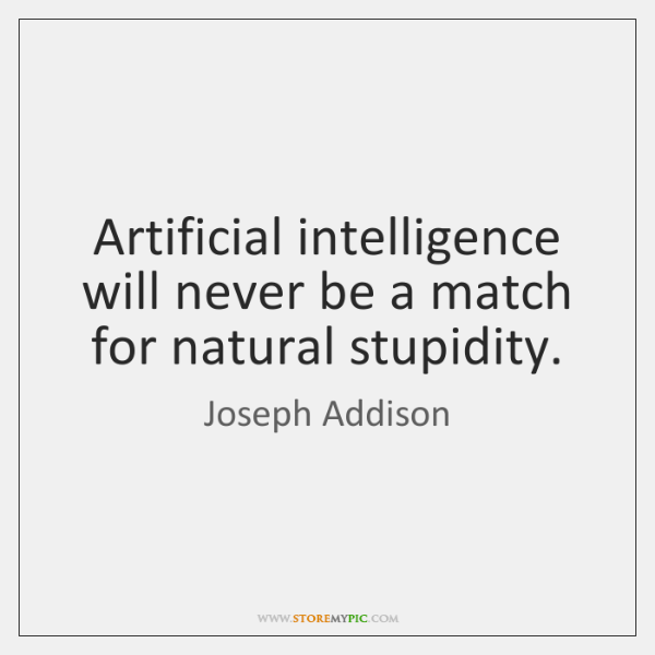 Artificial intelligence will never be a match for natural stupidity.