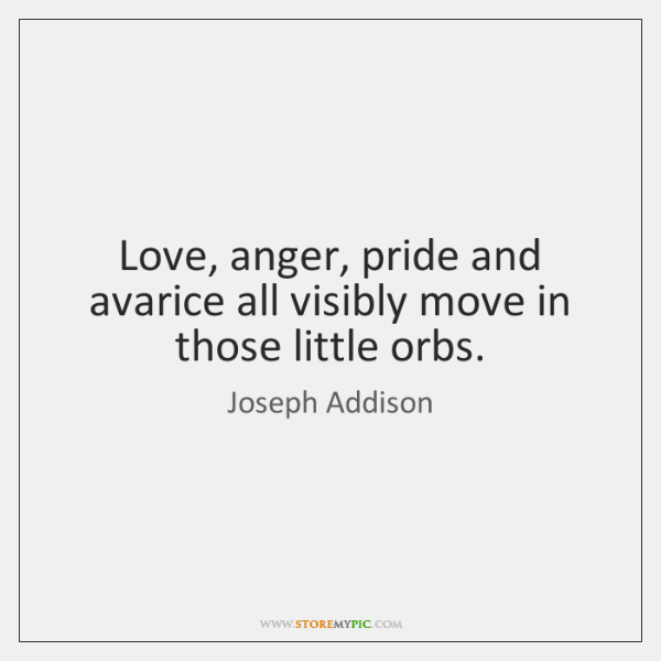 Love, anger, pride and avarice all visibly move in those little orbs.
