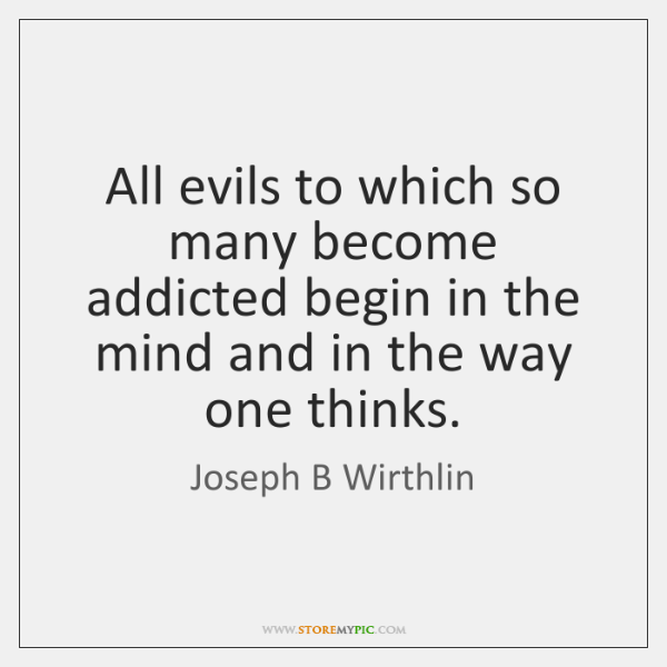 All evils to which so many become addicted begin in the mind ...