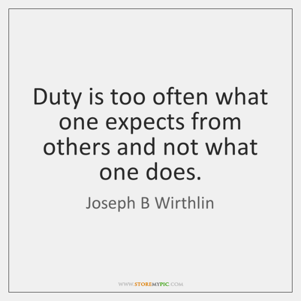 Duty is too often what one expects from others and not what ...