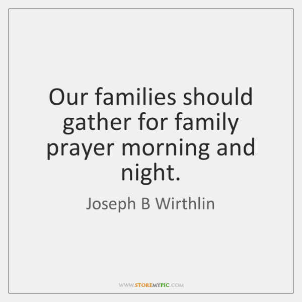 Our families should gather for family prayer morning and night.
