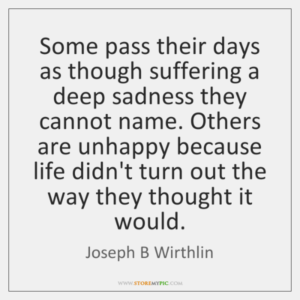 Some pass their days as though suffering a deep sadness they cannot ...