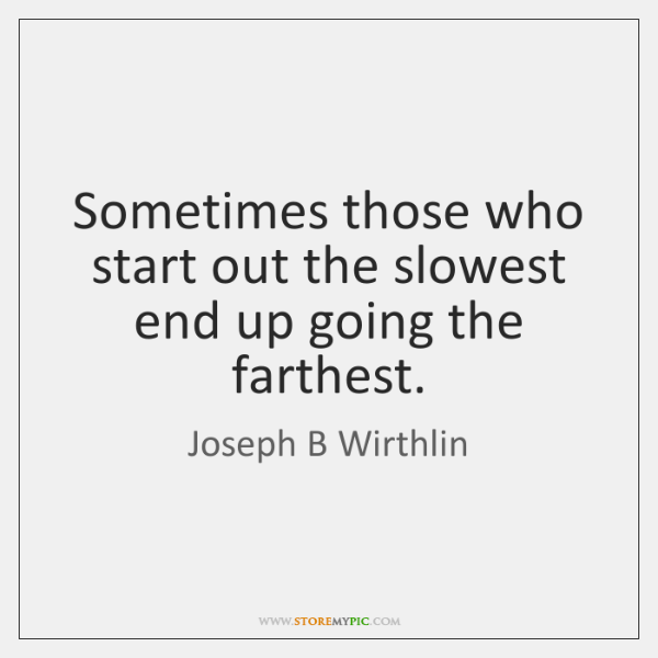 Sometimes those who start out the slowest end up going the farthest.