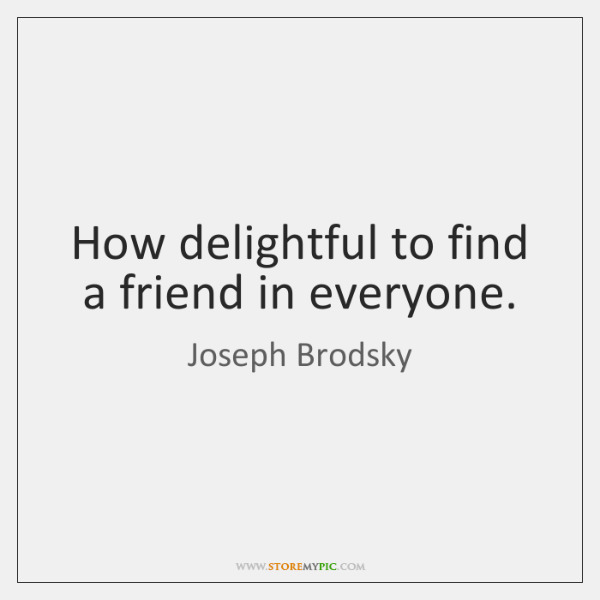 How delightful to find a friend in everyone.