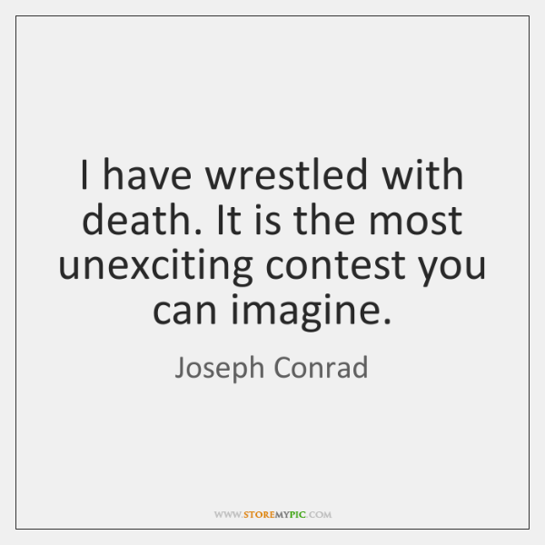 I have wrestled with death. It is the most unexciting contest you ...
