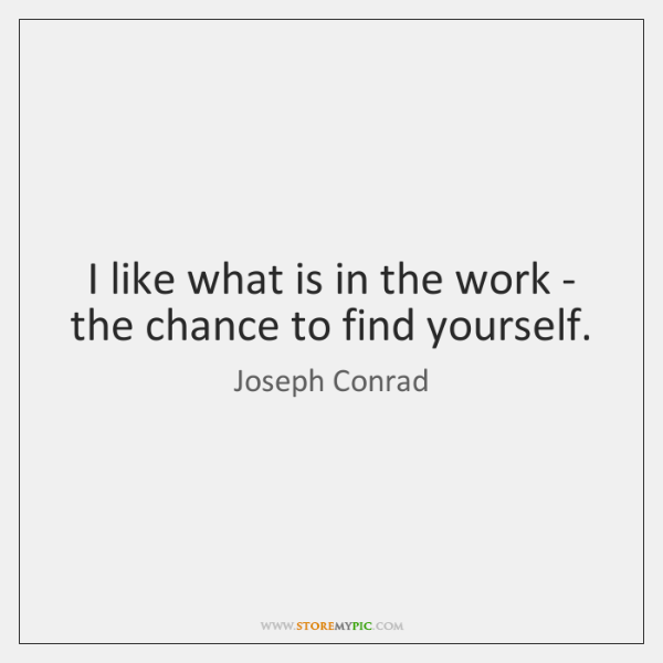 I like what is in the work - the chance to find ...