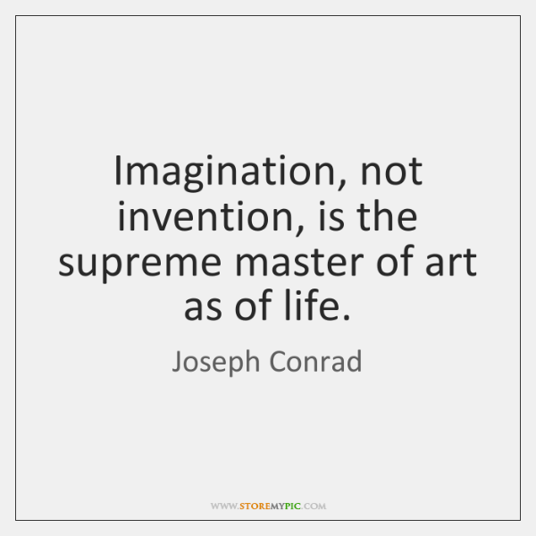 Imagination, not invention, is the supreme master of art as of life.