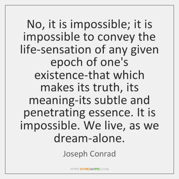 No, it is impossible; it is impossible to convey the life-sensation of ...