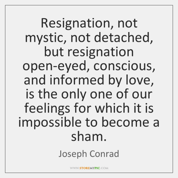 Resignation, not mystic, not detached, but resignation open-eyed, conscious, and informed by ...