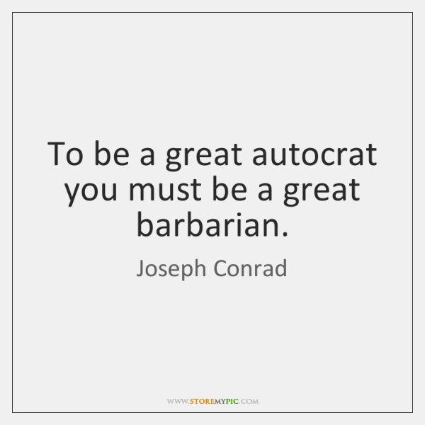 To be a great autocrat you must be a great barbarian.