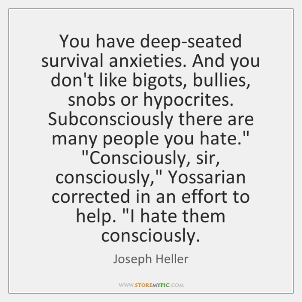 You have deep-seated survival anxieties. And you don't like bigots, bullies, snobs ...