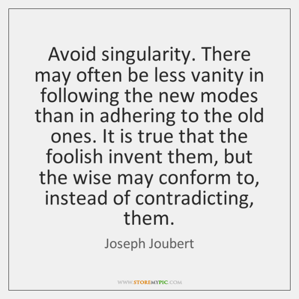 Avoid singularity. There may often be less vanity in following the new ...