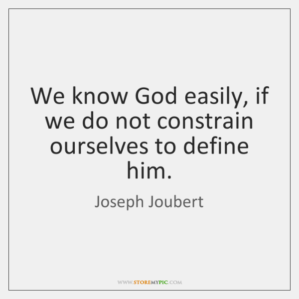 We know God easily, if we do not constrain ourselves to define ...