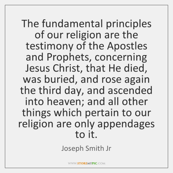 The fundamental principles of our religion are the testimony of the Apostles ...