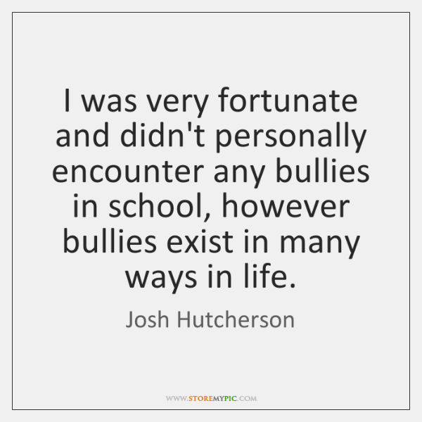 I was very fortunate and didn't personally encounter any bullies in school, ...