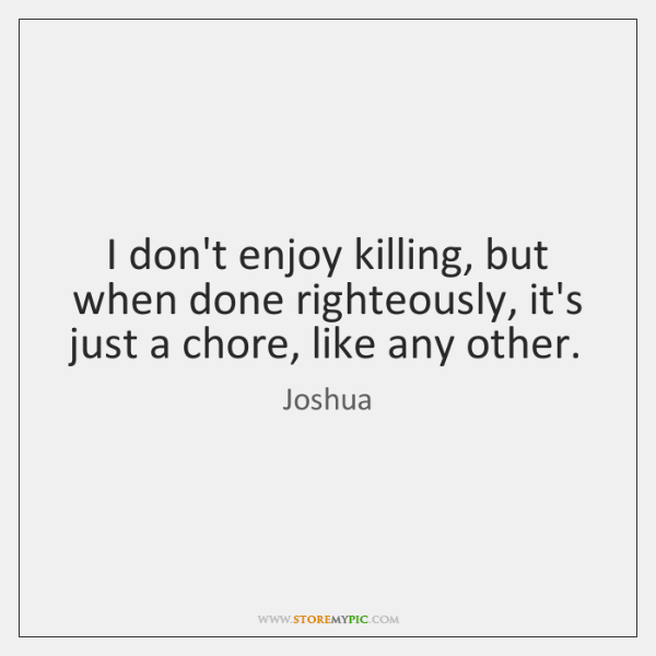 I don't enjoy killing, but when done righteously, it's just a chore, ...