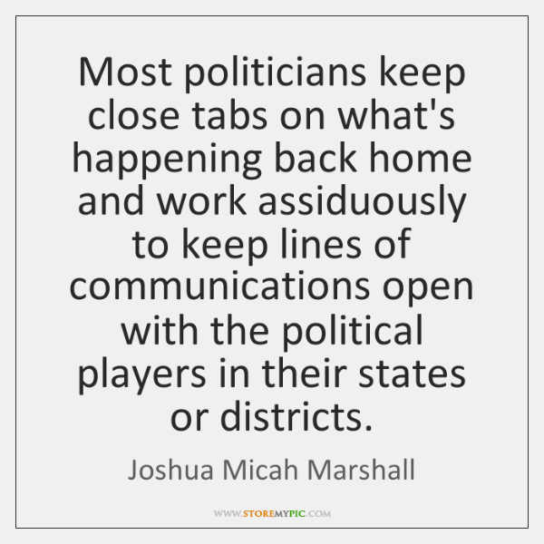 Most politicians keep close tabs on what's happening back home and work ...