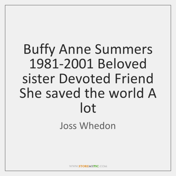 Buffy Anne Summers 1981-2001 Beloved sister Devoted Friend She saved the world ...