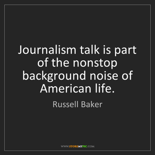 Russell Baker: Journalism talk is part of the nonstop background noise...
