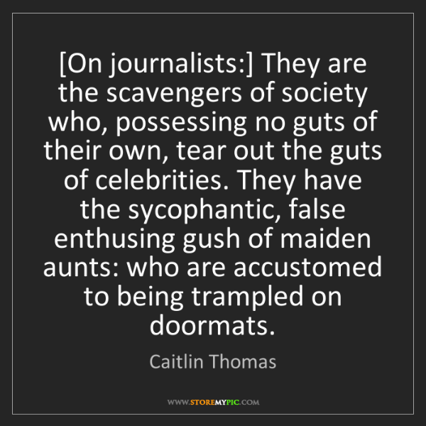 Caitlin Thomas: [On journalists:] They are the scavengers of society...