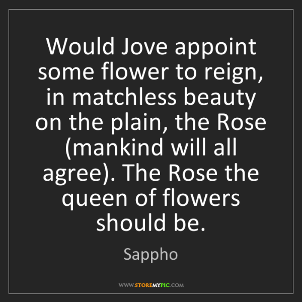 Sappho: Would Jove appoint some flower to reign, in matchless...