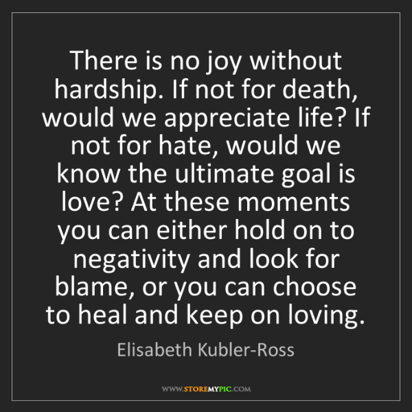 Elisabeth Kubler-Ross: There is no joy without hardship. If not for death, would...