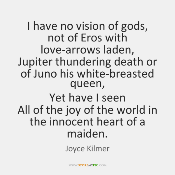 I have no vision of gods, not of Eros with love-arrows laden,   ...