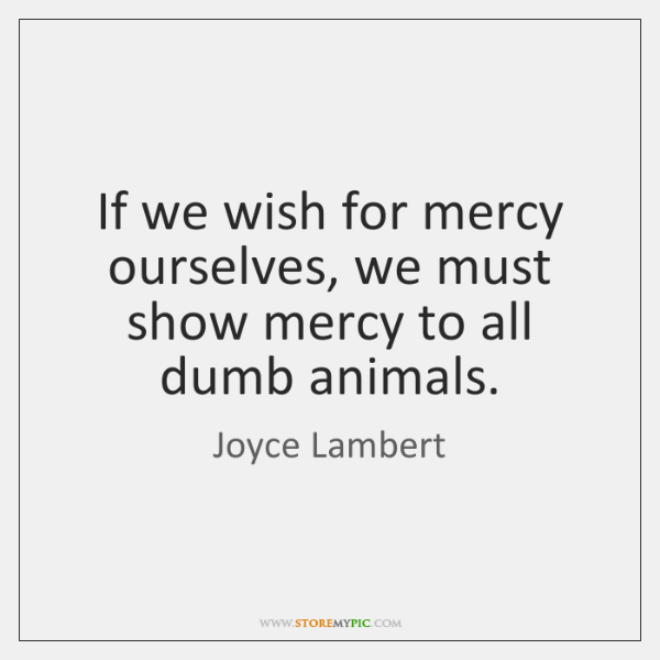 If we wish for mercy ourselves, we must show mercy to all ...