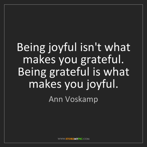 Ann Voskamp: Being joyful isn't what makes you grateful. Being grateful...