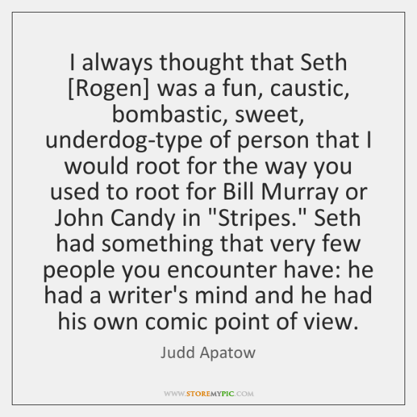 I always thought that Seth [Rogen] was a fun, caustic, bombastic, sweet, ...