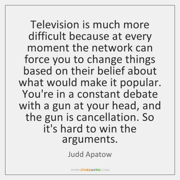 Television is much more difficult because at every moment the network can ...