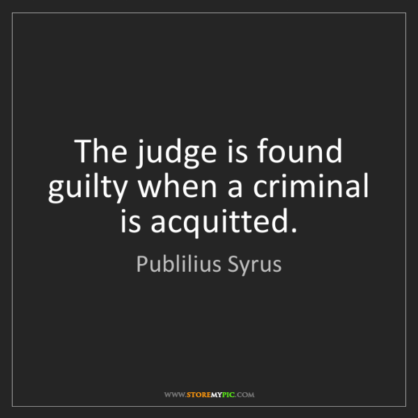Publilius Syrus: The judge is found guilty when a criminal is acquitted.