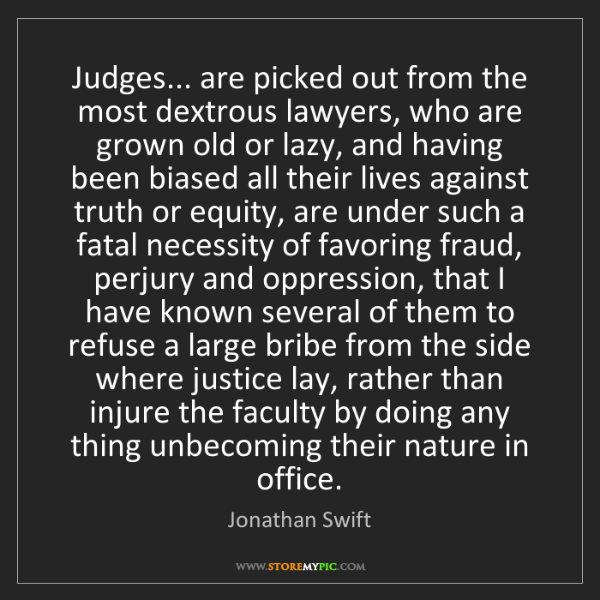 Jonathan Swift: Judges... are picked out from the most dextrous lawyers,...