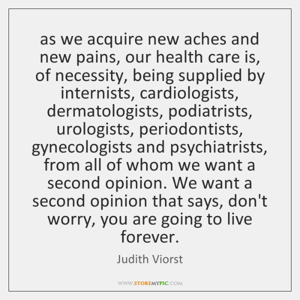 as we acquire new aches and new pains, our health care is, ...