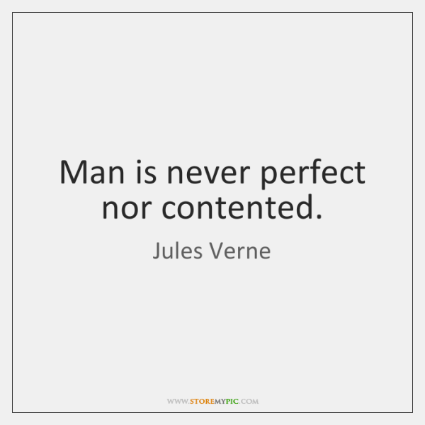 Man is never perfect nor contented.
