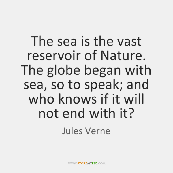 The sea is the vast reservoir of Nature. The globe began with ...