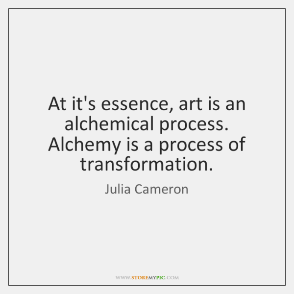 At it's essence, art is an alchemical process. Alchemy is a process ...