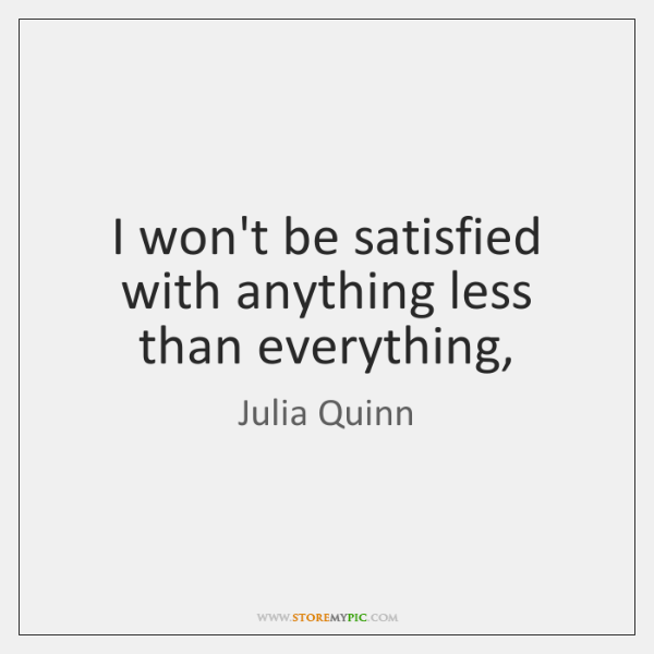 I won't be satisfied with anything less than everything,