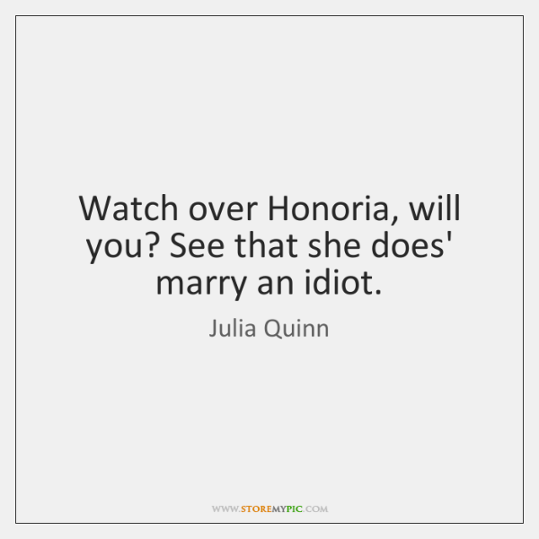 Watch over Honoria, will you? See that she does' marry an idiot.