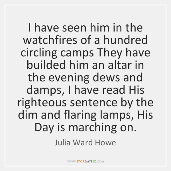 I have seen him in the watchfires of a hundred circling camps ...