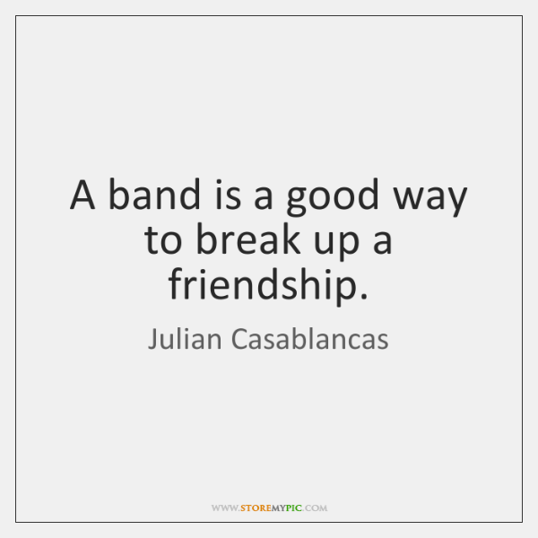 A band is a good way to break up a friendship.