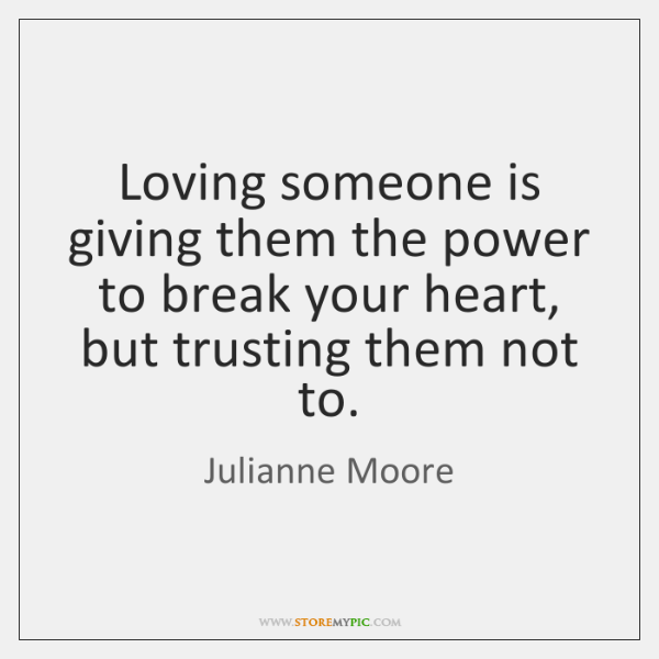 Loving someone is giving them the power to break your heart, but ...