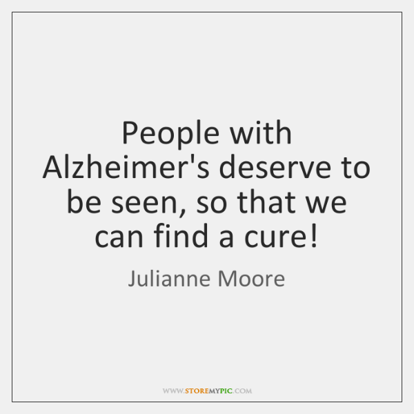 People with Alzheimer's deserve to be seen, so that we can find ...