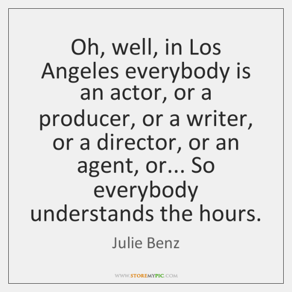 Oh, well, in Los Angeles everybody is an actor, or a producer, ...