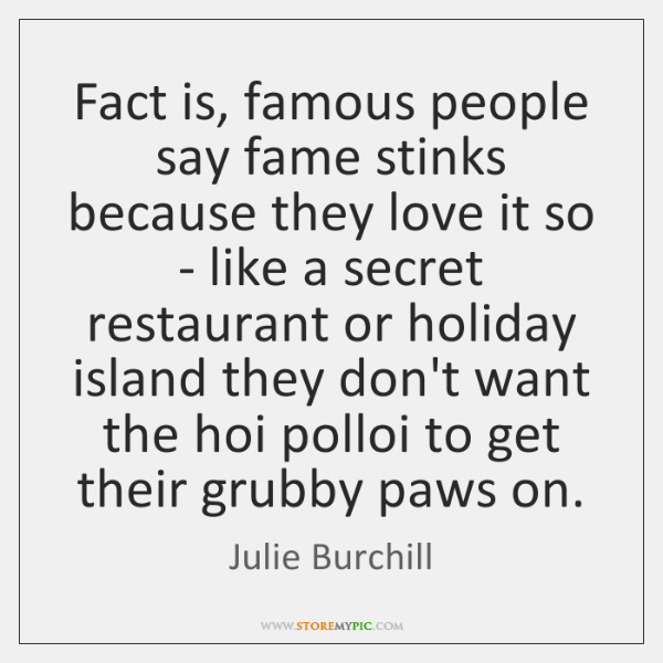 Fact is, famous people say fame stinks because they love it so ...