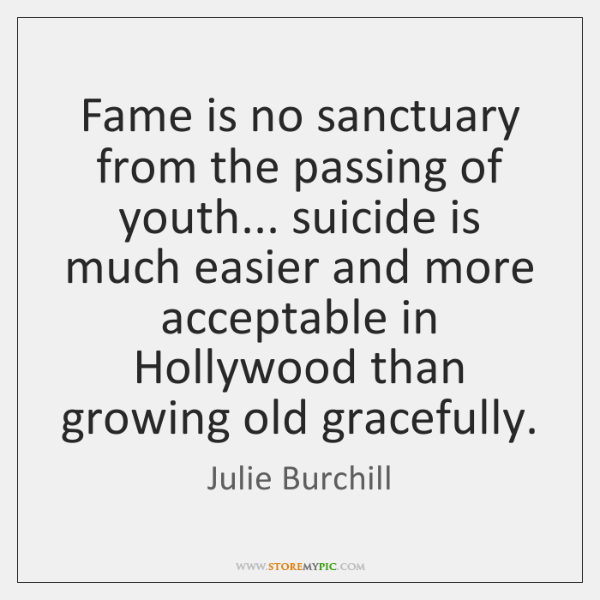 Fame is no sanctuary from the passing of youth... suicide is much ...