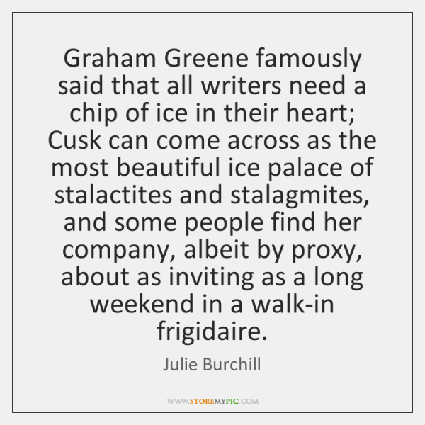 Graham Greene famously said that all writers need a chip of ice ...