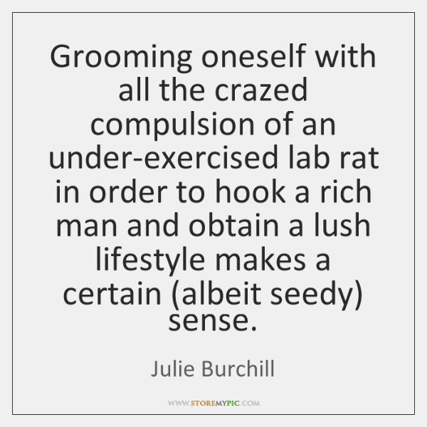 Grooming oneself with all the crazed compulsion of an under-exercised lab rat ...
